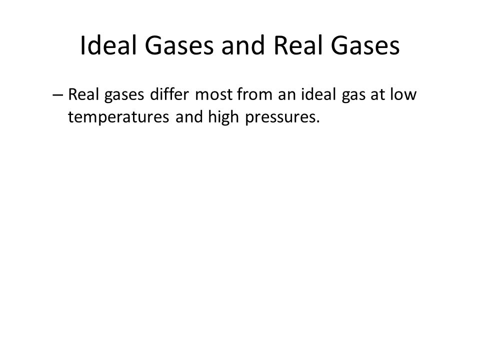 Ideal Gases and Real Gases – Real gases differ most from an ideal gas at low temperatures and high pressures.