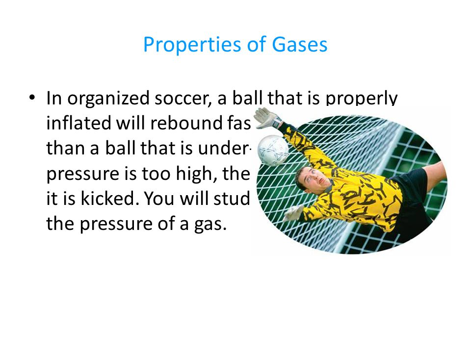 Properties of Gases In organized soccer, a ball that is properly inflated will rebound faster and travel farther than a ball that is under-inflated.