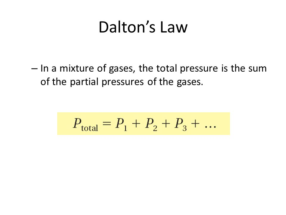 Dalton's Law – In a mixture of gases, the total pressure is the sum of the partial pressures of the gases.