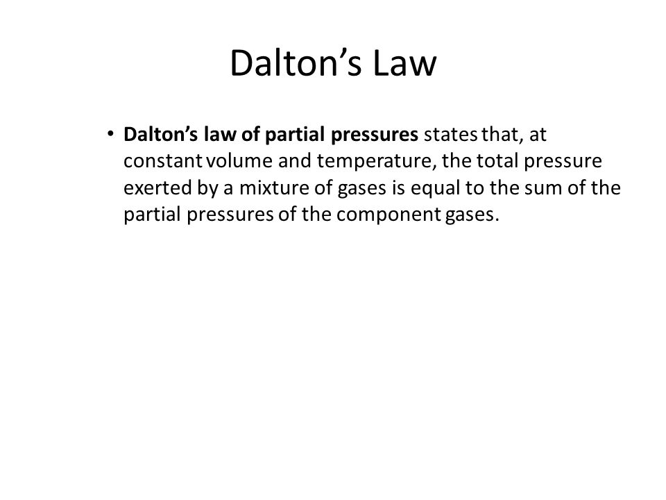 Dalton's Law Dalton's law of partial pressures states that, at constant volume and temperature, the total pressure exerted by a mixture of gases is equal to the sum of the partial pressures of the component gases.