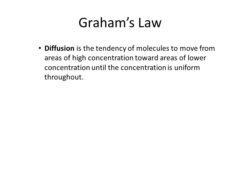 Graham's Law Diffusion is the tendency of molecules to move from areas of high concentration toward areas of lower concentration until the concentrati