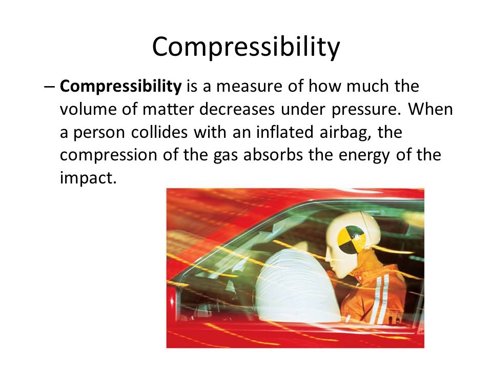Compressibility – Compressibility is a measure of how much the volume of matter decreases under pressure. When a person collides with an inflated airb