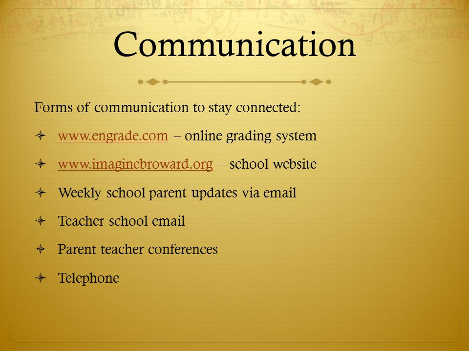 Communication Forms of communication to stay connected:  www.engrade.com – online grading system www.engrade.com  www.imaginebroward.org – school website www.imaginebroward.org  Weekly school parent updates via email  Teacher school email  Parent teacher conferences  Telephone