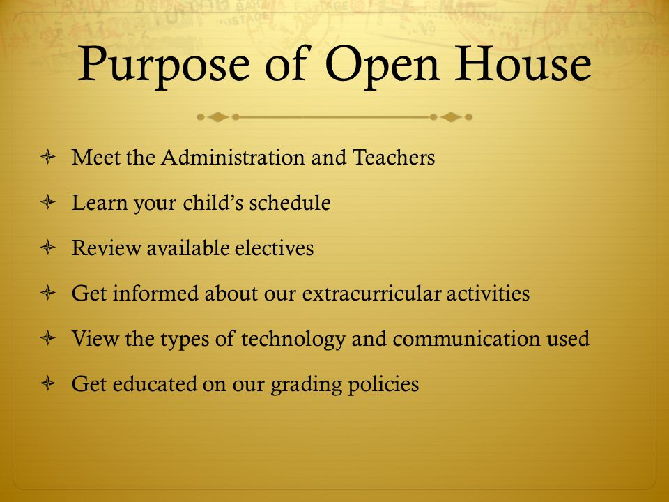 Purpose of Open House  Meet the Administration and Teachers  Learn your child's schedule  Review available electives  Get informed about our extracurricular activities  View the types of technology and communication used  Get educated on our grading policies