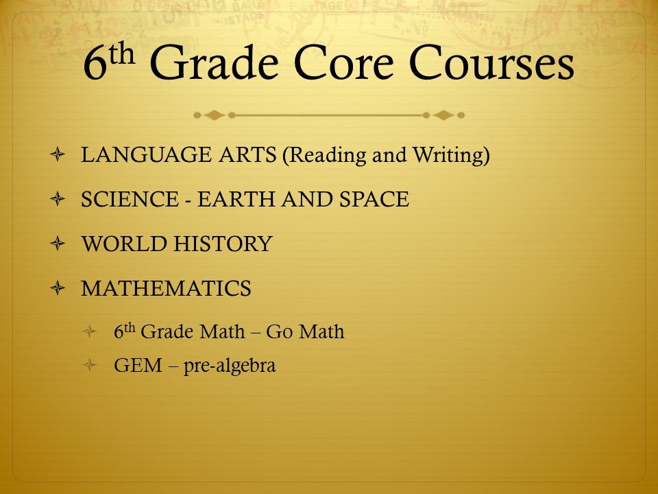 6 th Grade Core Courses  LANGUAGE ARTS (Reading and Writing)  SCIENCE - EARTH AND SPACE  WORLD HISTORY  MATHEMATICS  6 th Grade Math – Go Math  GEM – pre-algebra