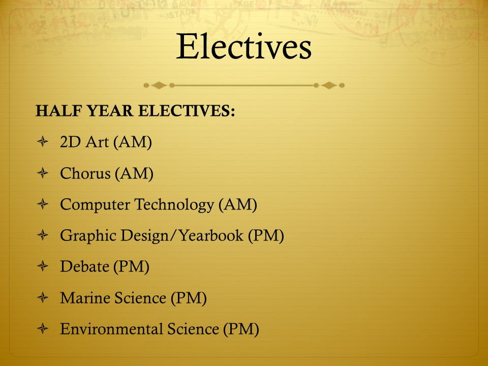 Electives HALF YEAR ELECTIVES:  2D Art (AM)  Chorus (AM)  Computer Technology (AM)  Graphic Design/Yearbook (PM)  Debate (PM)  Marine Science (PM)  Environmental Science (PM)