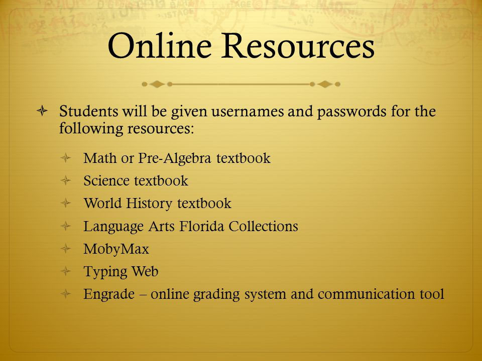 Online Resources  Students will be given usernames and passwords for the following resources:  Math or Pre-Algebra textbook  Science textbook  World History textbook  Language Arts Florida Collections  MobyMax  Typing Web  Engrade – online grading system and communication tool