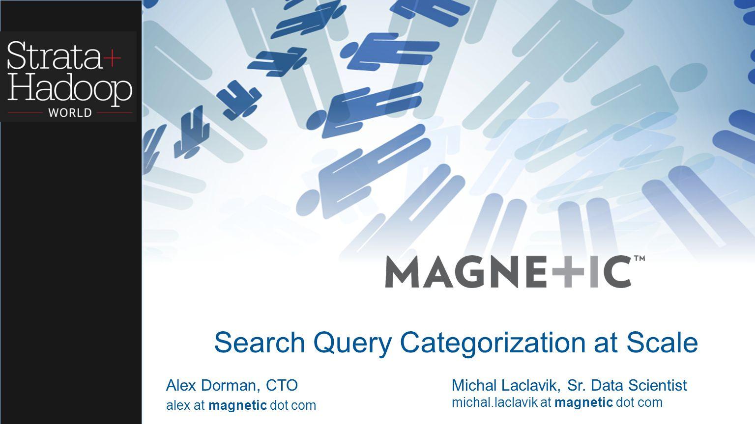 Search Query Categorization at Scale Alex Dorman, CTO alex at magnetic dot com Michal Laclavik, Sr. Data Scientist michal.laclavik at magnetic dot com