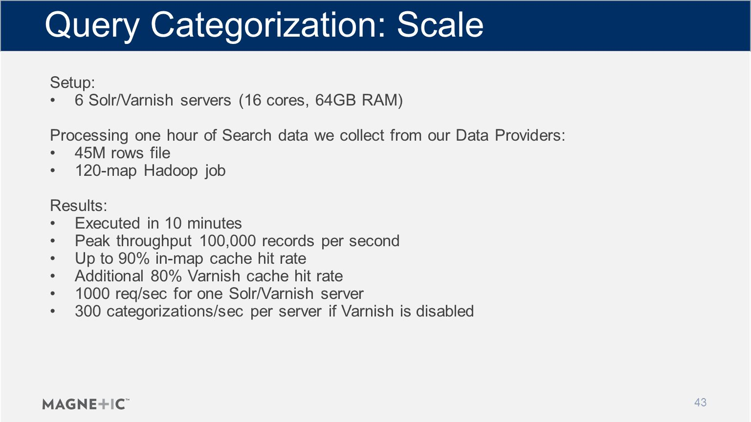 Setup: 6 Solr/Varnish servers (16 cores, 64GB RAM) Processing one hour of Search data we collect from our Data Providers: 45M rows file 120-map Hadoop job Results: Executed in 10 minutes Peak throughput 100,000 records per second Up to 90% in-map cache hit rate Additional 80% Varnish cache hit rate 1000 req/sec for one Solr/Varnish server 300 categorizations/sec per server if Varnish is disabled Query Categorization: Scale 43