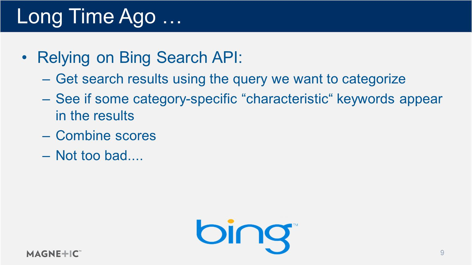 Long Time Ago … 9 Relying on Bing Search API: –Get search results using the query we want to categorize –See if some category-specific characteristic keywords appear in the results –Combine scores –Not too bad....