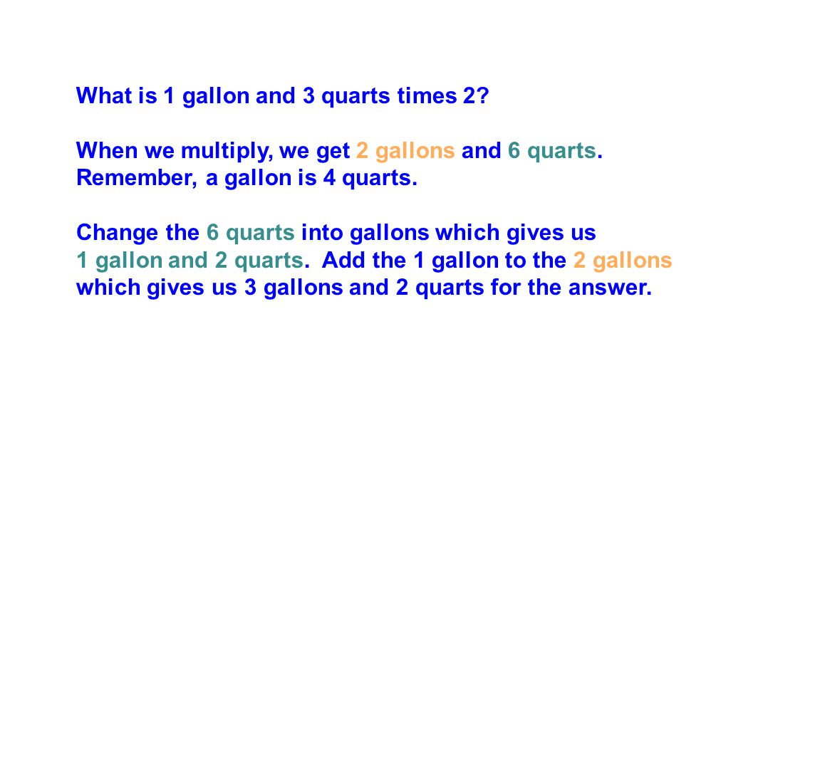 What is 1 gallon and 3 quarts times 2.When we multiply, we get 2 gallons and 6 quarts.