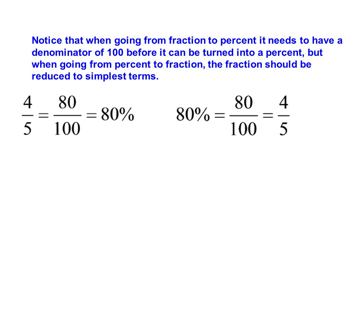 Notice that when going from fraction to percent it needs to have a denominator of 100 before it can be turned into a percent, but when going from percent to fraction, the fraction should be reduced to simplest terms.