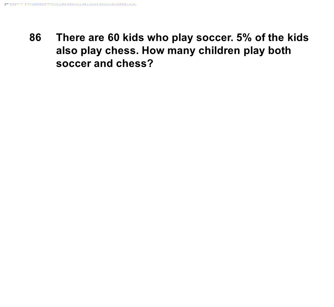 86 There are 60 kids who play soccer.5% of the kids also play chess.