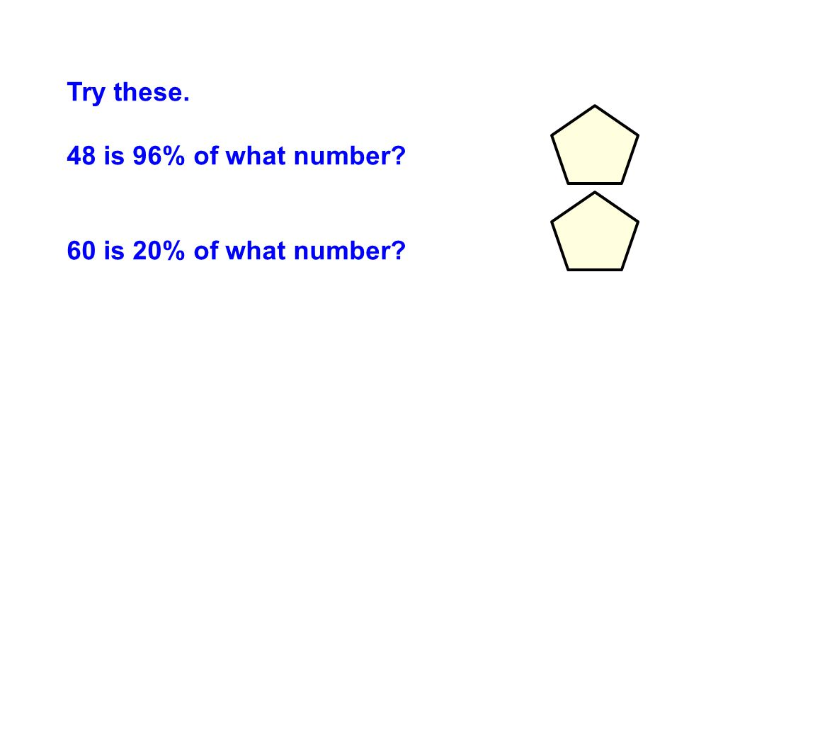 Try these. 48 is 96% of what number 50 60 is 20% of what number 300