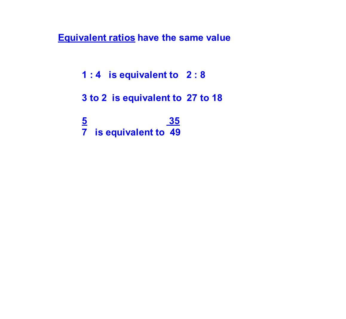 Equivalent ratios have the same value 1 : 4 is equivalent to 2 : 8 3 to 2 is equivalent to 27 to 18 5 35 7 is equivalent to 49