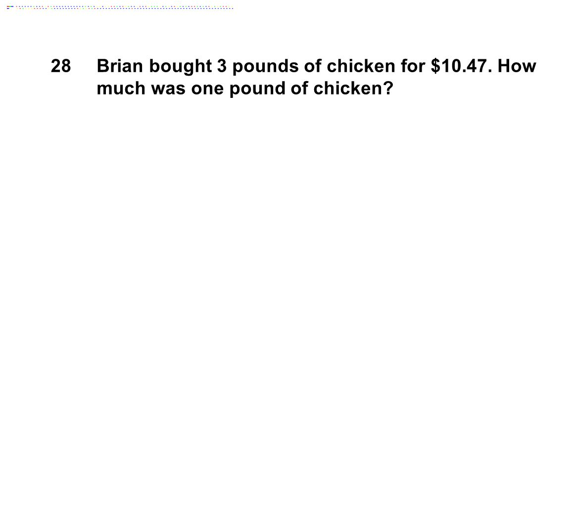 28Brian bought 3 pounds of chicken for $10.47. How much was one pound of chicken