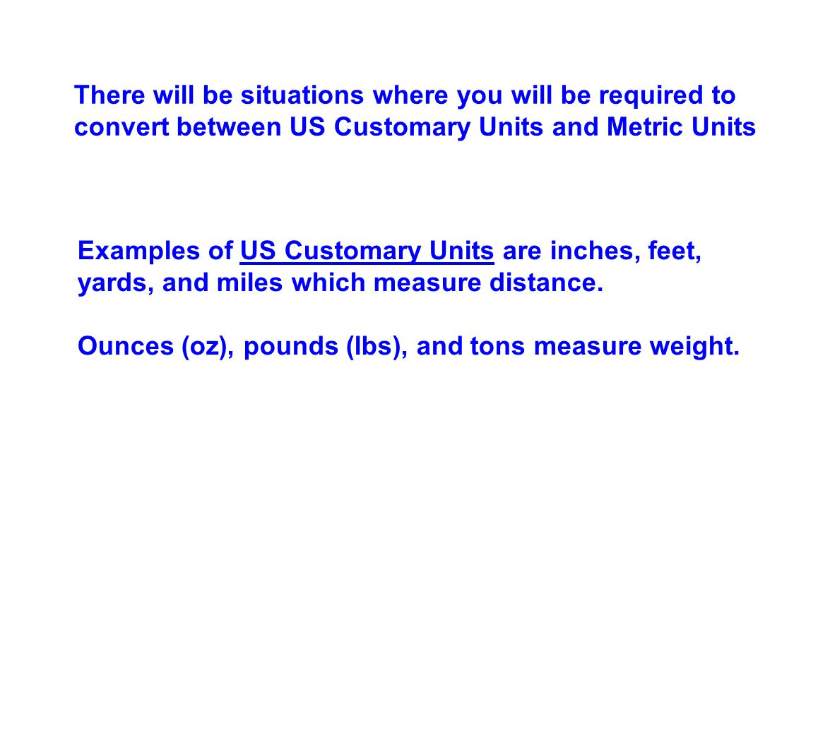 There will be situations where you will be required to convert between US Customary Units and Metric Units Examples of US Customary Units are inches, feet, yards, and miles which measure distance.