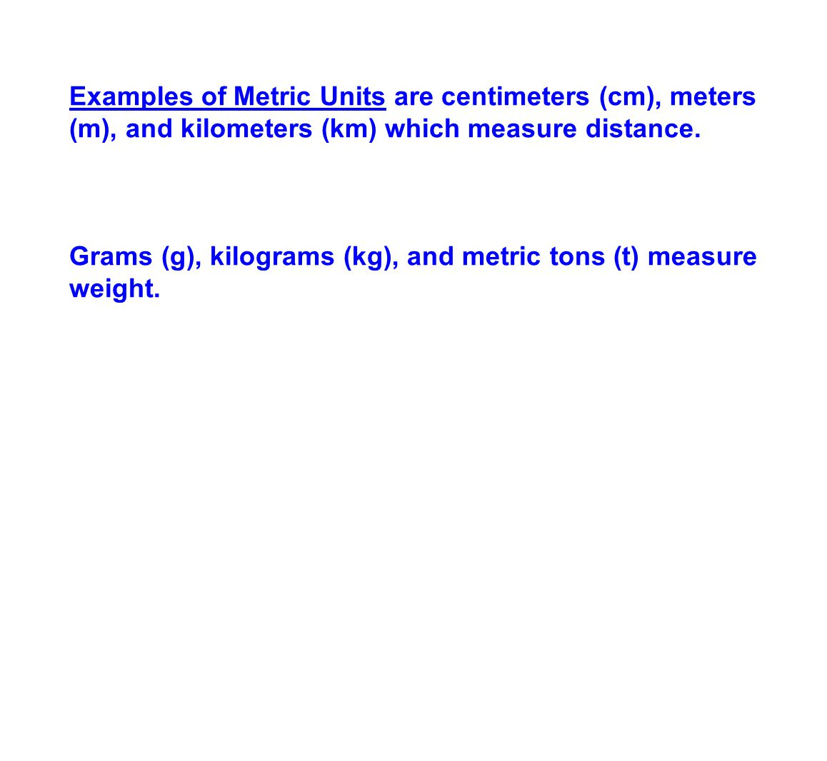 Examples of Metric Units are centimeters (cm), meters (m), and kilometers (km) which measure distance.
