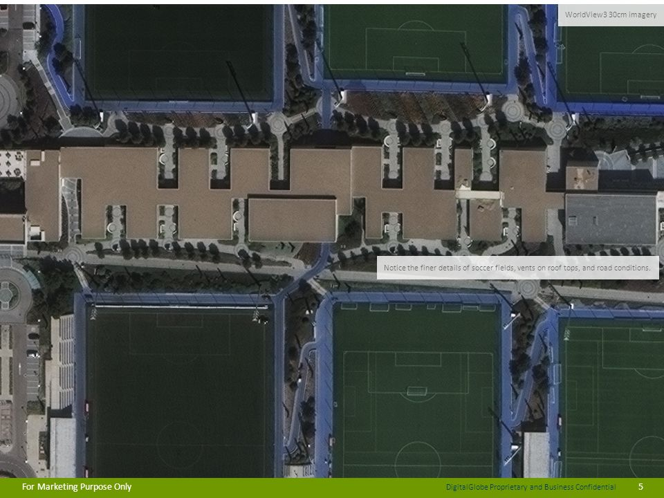 DigitalGlobe Proprietary and Business Confidential For Marketing Purpose Only5 70cm Imagery WorldView3 30cm imagery Notice the finer details of soccer fields, vents on roof tops, and road conditions.