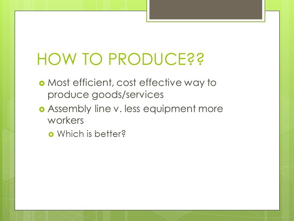 HOW TO PRODUCE??  Most efficient, cost effective way to produce goods/services  Assembly line v. less equipment more workers  Which is better?