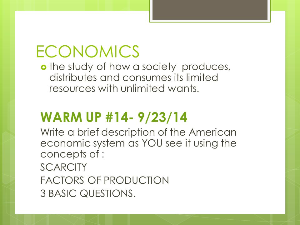 ECONOMICS  the study of how a society produces, distributes and consumes its limited resources with unlimited wants. WARM UP #14- 9/23/14 Write a bri