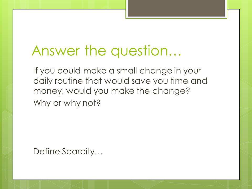 Answer the question… If you could make a small change in your daily routine that would save you time and money, would you make the change? Why or why