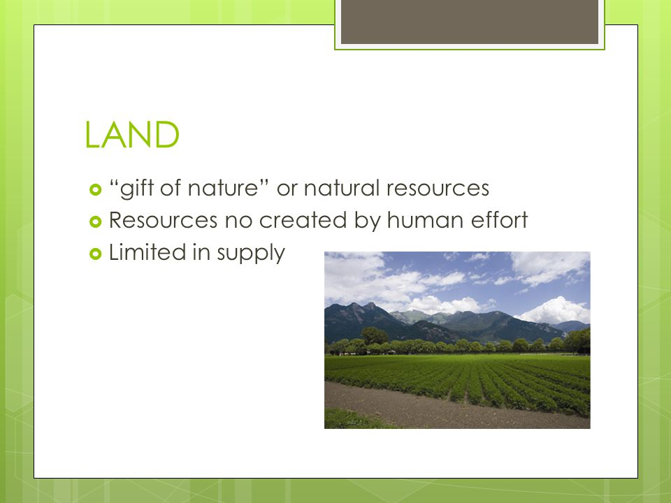 """LAND  """"gift of nature"""" or natural resources  Resources no created by human effort  Limited in supply"""