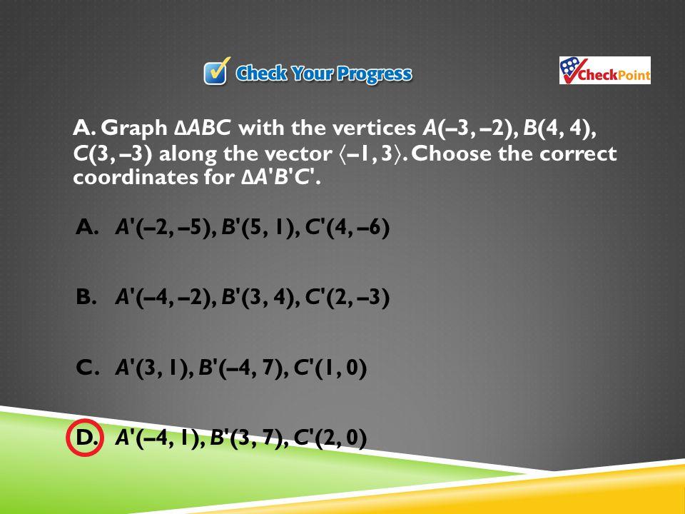 A.A (–2, –5), B (5, 1), C (4, –6) B.A (–4, –2), B (3, 4), C (2, –3) C.A (3, 1), B (–4, 7), C (1, 0) D.A (–4, 1), B (3, 7), C (2, 0) A.