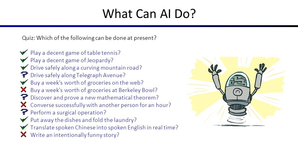 What Can AI Do? Quiz: Which of the following can be done at present?  Play a decent game of table tennis?  Play a decent game of Jeopardy?  Drive s