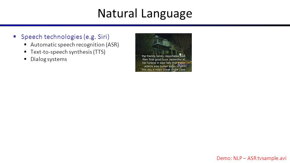 Natural Language  Speech technologies (e.g. Siri)  Automatic speech recognition (ASR)  Text-to-speech synthesis (TTS)  Dialog systems Demo: NLP –