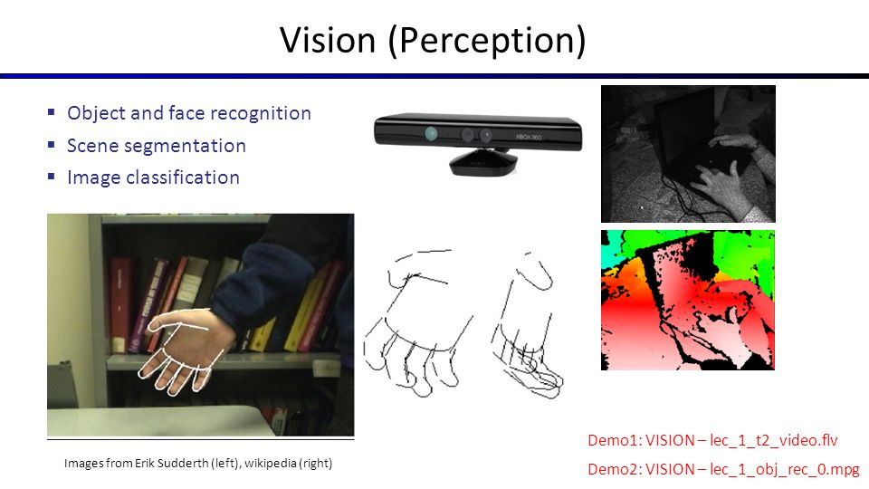 Vision (Perception) Images from Erik Sudderth (left), wikipedia (right)  Object and face recognition  Scene segmentation  Image classification Demo