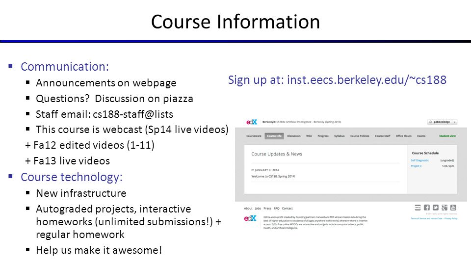 Course Information  Communication:  Announcements on webpage  Questions? Discussion on piazza  Staff email: cs188-staff@lists  This course is web
