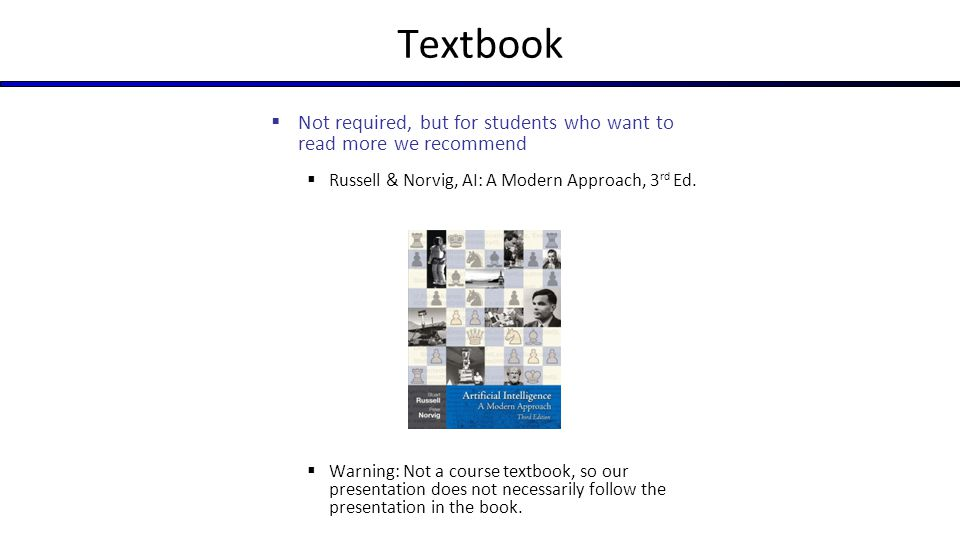 Textbook  Not required, but for students who want to read more we recommend  Russell & Norvig, AI: A Modern Approach, 3 rd Ed.  Warning: Not a cour