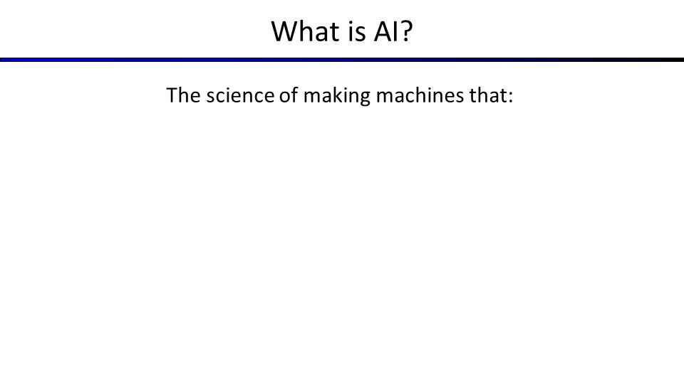 What is AI? The science of making machines that: Think like people Act like people Think rationally Act rationally