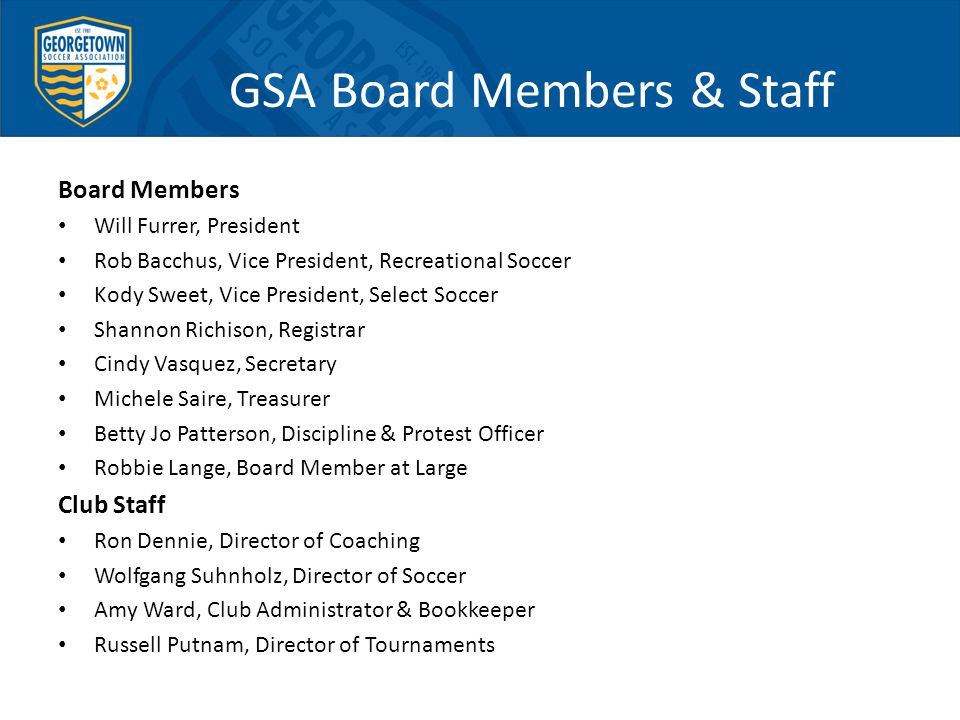 GSA Board Members & Staff Board Members Will Furrer, President Rob Bacchus, Vice President, Recreational Soccer Kody Sweet, Vice President, Select Soccer Shannon Richison, Registrar Cindy Vasquez, Secretary Michele Saire, Treasurer Betty Jo Patterson, Discipline & Protest Officer Robbie Lange, Board Member at Large Club Staff Ron Dennie, Director of Coaching Wolfgang Suhnholz, Director of Soccer Amy Ward, Club Administrator & Bookkeeper Russell Putnam, Director of Tournaments
