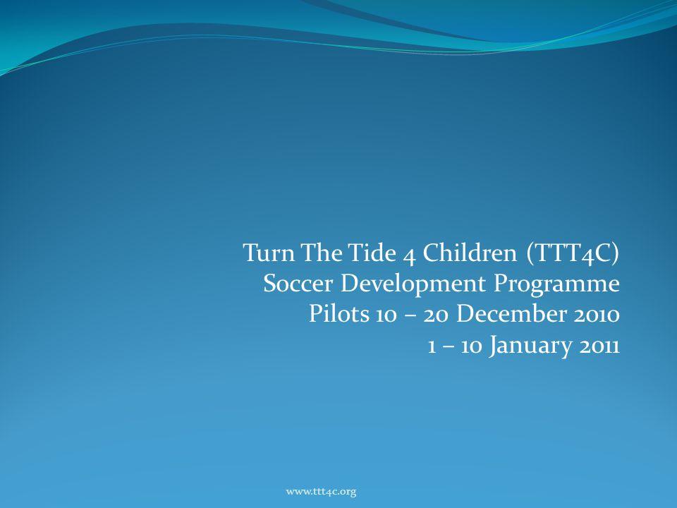Turn The Tide 4 Children (TTT4C) Soccer Development Programme Pilots 10 – 20 December 2010 1 – 10 January 2011 www.ttt4c.org