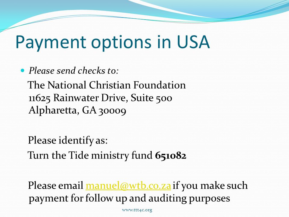 Payment options in USA Please send checks to: The National Christian Foundation 11625 Rainwater Drive, Suite 500 Alpharetta, GA 30009 Please identify as: Turn the Tide ministry fund 651082 Please email manuel@wtb.co.za if you make such payment for follow up and auditing purposesmanuel@wtb.co.za www.ttt4c.org