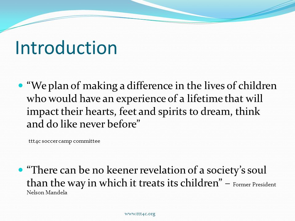 Introduction We plan of making a difference in the lives of children who would have an experience of a lifetime that will impact their hearts, feet and spirits to dream, think and do like never before ttt4c soccer camp committee There can be no keener revelation of a society's soul than the way in which it treats its children – Former President Nelson Mandela www.ttt4c.org