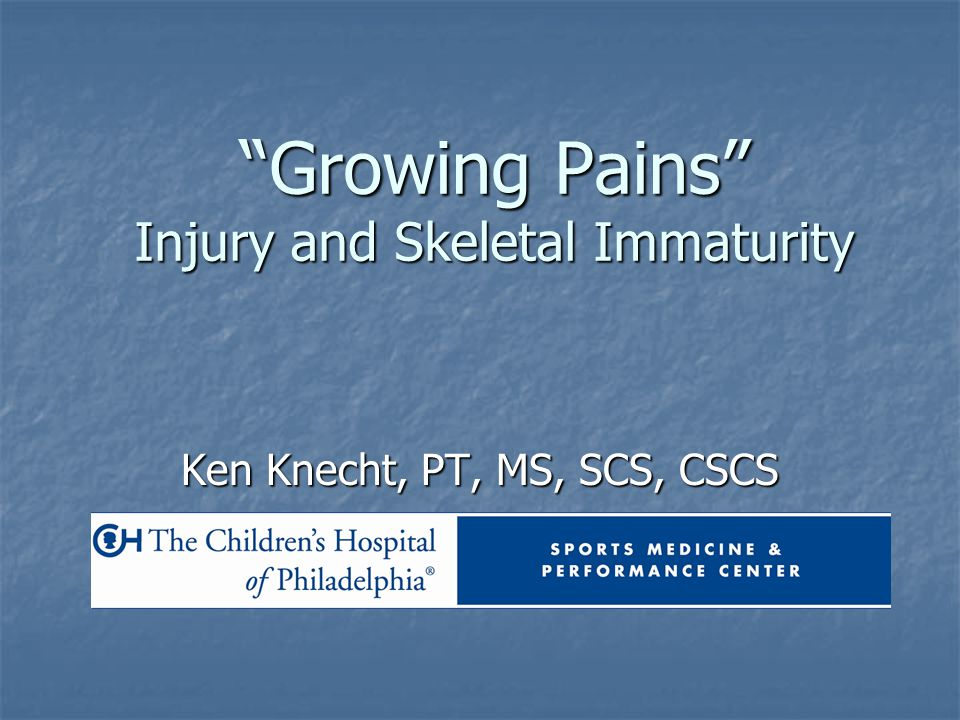 """Growing Pains"" Injury and Skeletal Immaturity Ken Knecht, PT, MS, SCS, CSCS"