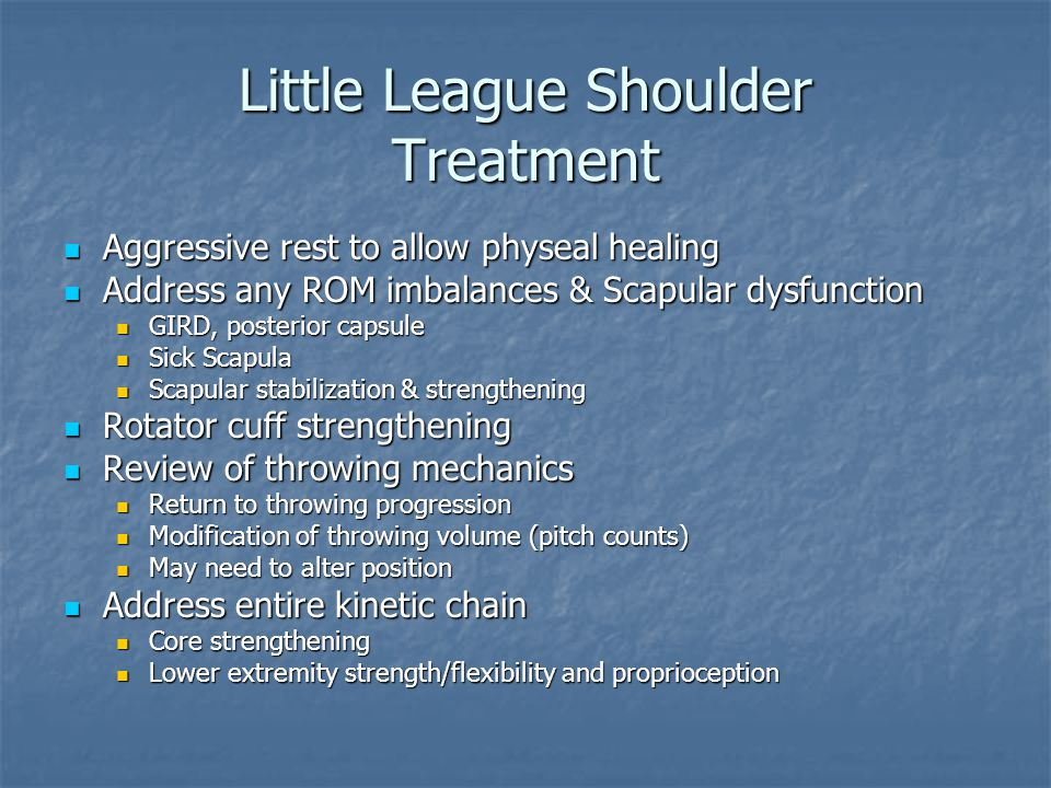 Little League Shoulder Treatment Aggressive rest to allow physeal healing Aggressive rest to allow physeal healing Address any ROM imbalances & Scapul