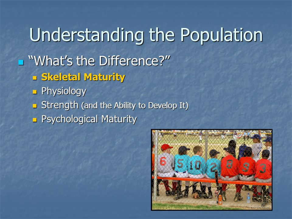 "Understanding the Population ""What's the Difference?"" ""What's the Difference?"" Skeletal Maturity Skeletal Maturity Physiology Physiology Strength (and"