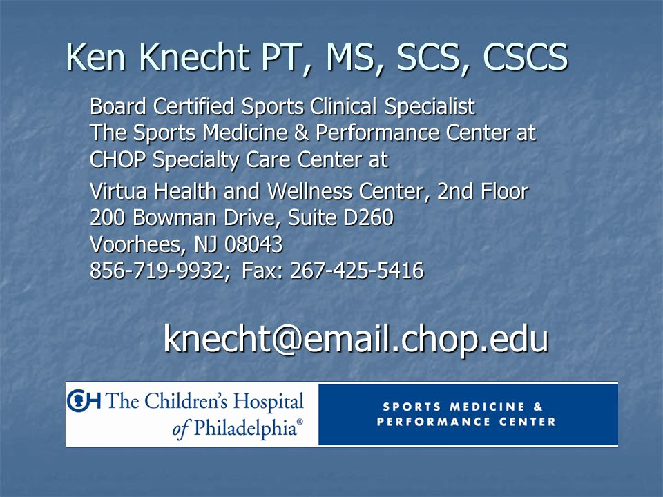 Ken Knecht PT, MS, SCS, CSCS Board Certified Sports Clinical Specialist The Sports Medicine & Performance Center at CHOP Specialty Care Center at Virt