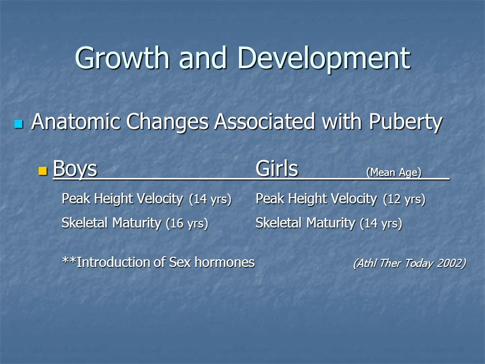 Growth and Development Significance of Peak Height Velocity Significance of Peak Height Velocity The Growth Spurt The Growth Spurt ~ Tanner Stage 3 ~ Tanner Stage 3 Bone growth rate can exceed soft tissue accommodation Bone growth rate can exceed soft tissue accommodation Hamstrings, Hip flexors, Quadriceps, and Plantarflexors Hamstrings, Hip flexors, Quadriceps, and Plantarflexors Decreased Coordination Decreased Coordination Tightness can affect growth centers Tightness can affect growth centers