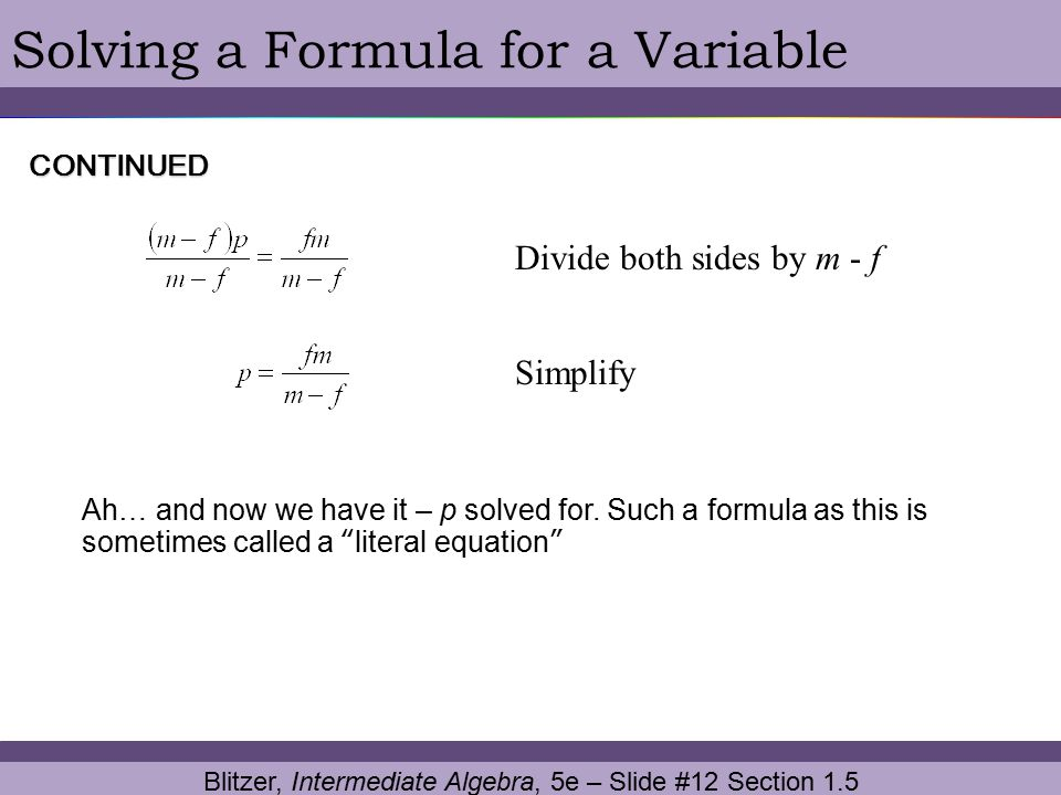 Blitzer, Intermediate Algebra, 5e – Slide #12 Section 1.5 Solving a Formula for a VariableCONTINUED Divide both sides by m - f Simplify Ah… and now we
