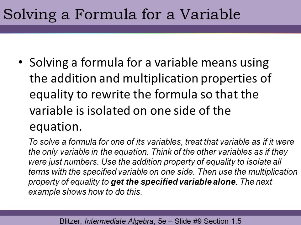 Blitzer, Intermediate Algebra, 5e – Slide #9 Section 1.5 Solving a Formula for a Variable Solving a formula for a variable means using the addition an