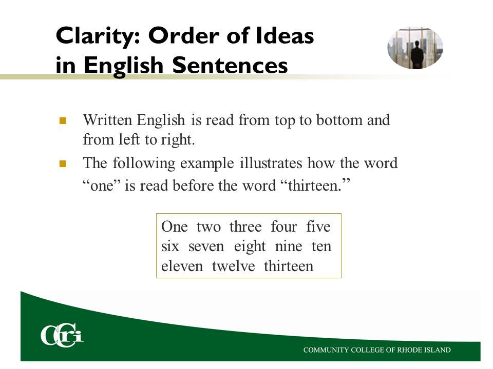 Clarity: Order of Ideas in English Sentences Written English is read from top to bottom and from left to right.