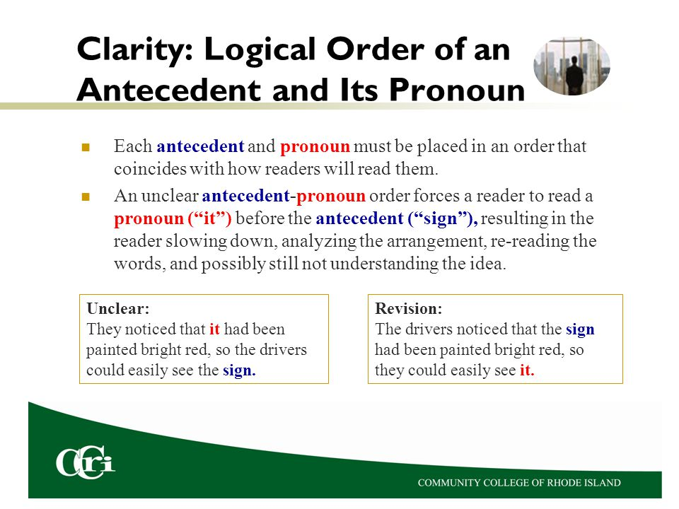 Clarity: Logical Order of an Antecedent and Its Pronoun Each antecedent and pronoun must be placed in an order that coincides with how readers will read them.