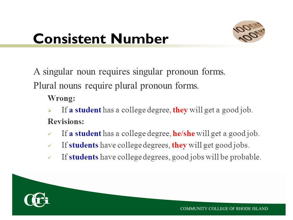 Consistent Number A singular noun requires singular pronoun forms. Plural nouns require plural pronoun forms. Wrong:  If a student has a college degr