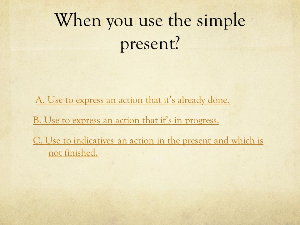 When you use the simple present. A. Use to express an action that it's already done.
