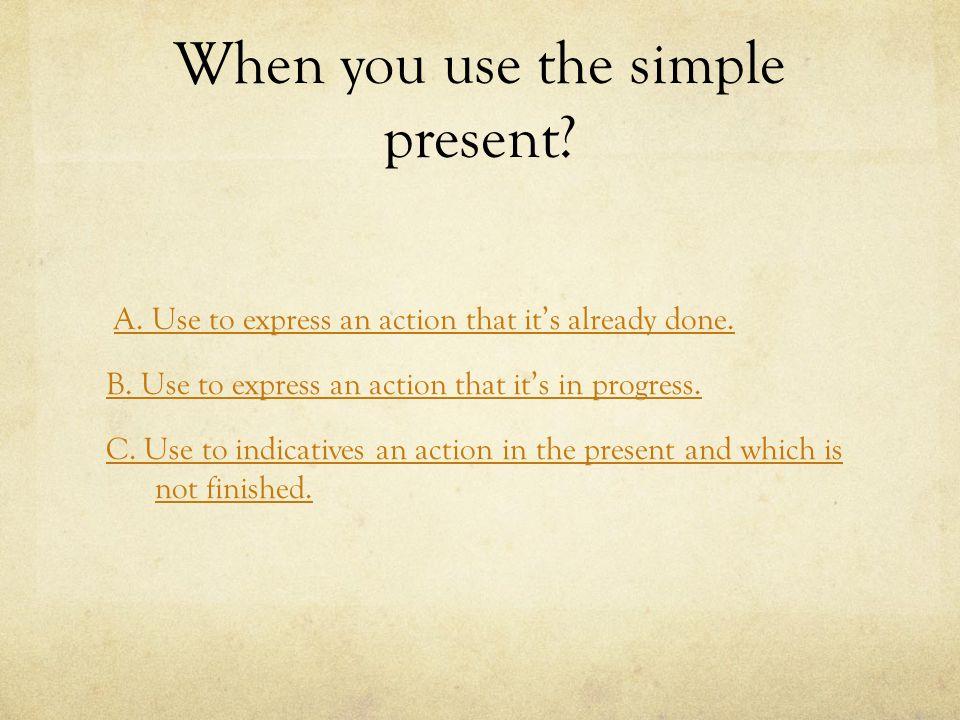When you use the present progressive.A.